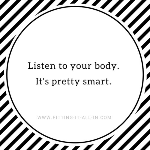 Listen to your body. It's pretty smart.