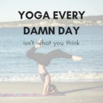 Yoga Every Damn Day Isn't What You Think