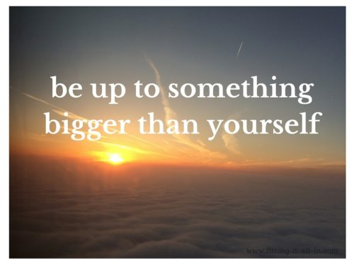 be up to something bigger than yourself