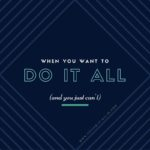 When You Want To Do It All…