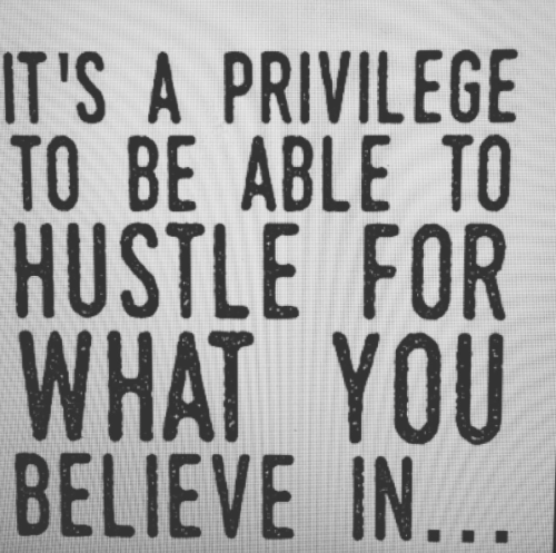 It's A Privilege To Be Able To Hustle For What You Believe In
