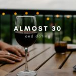 Almost 30 and Dating